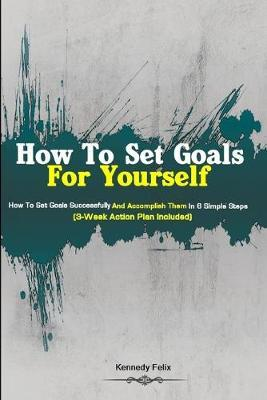 How To Set Goals For Yourself by Kennedy Felix