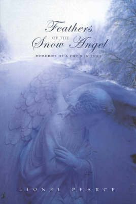 Feathers of the Snow Angel: Memories of a Child in Exile: Memories of a Child in Exile by Lionel Pearce