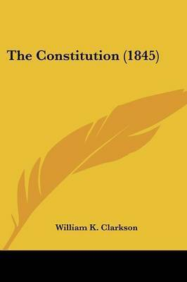 The Constitution (1845) by William K Clarkson
