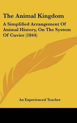 The Animal Kingdom: A Simplified Arrangement of Animal History, on the System of Cuvier (1844) by Experienced Teacher An Experienced Teacher