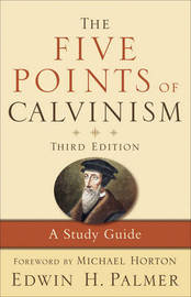 The Five Points of Calvinism by Edwin H. Palmer
