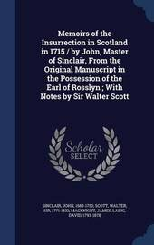 Memoirs of the Insurrection in Scotland in 1715 / By John, Master of Sinclair, from the Original Manuscript in the Possession of the Earl of Rosslyn; With Notes by Sir Walter Scott by John Sinclair