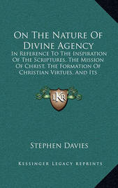 On the Nature of Divine Agency: In Reference to the Inspiration of the Scriptures, the Mission of Christ, the Formation of Christian Virtues, and Its Practical Bearings (1836) by Stephen Davies image