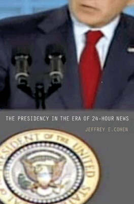 The Presidency in the Era of 24-Hour News by Jeffrey E. Cohen image