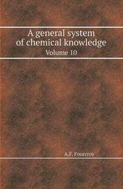 A General System of Chemical Knowledge Volume 10 by A.F. Fourcroy