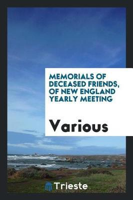 Memorials of Deceased Friends, of New England Yearly Meeting by Various ~