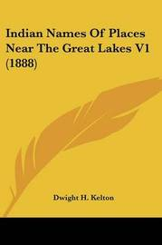 Indian Names of Places Near the Great Lakes V1 (1888) by Dwight H Kelton