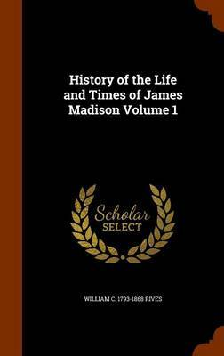 History of the Life and Times of James Madison Volume 1 by William C 1793-1868 Rives image