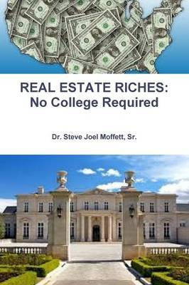 Real Estate Riches: No College Required by Sr., Dr. Steve Joel Moffett