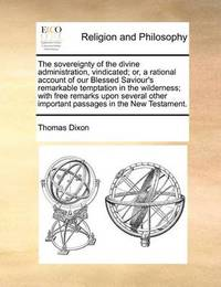 The Sovereignty of the Divine Administration, Vindicated; Or, a Rational Account of Our Blessed Saviour's Remarkable Temptation in the Wilderness; With Free Remarks Upon Several Other Important Passages in the New Testament. by Thomas Dixon