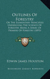 Outlines of Forestry: Or the Elementary Principles Underlying the Science of Forestry, Being a Series of Primers of Forestry (1893) by Edwin James Houston