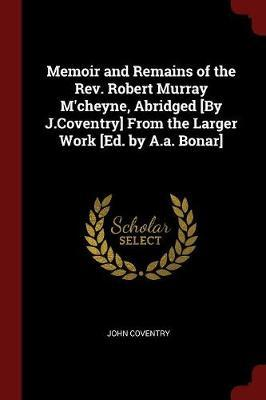 Memoir and Remains of the REV. Robert Murray M'Cheyne, Abridged [By J.Coventry] from the Larger Work [Ed. by A.A. Bonar] by John Coventry