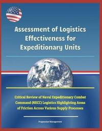 Assessment of Logistics Effectiveness for Expeditionary Units - Critical Review of Naval Expeditionary Combat Command (Necc) Logistics Highlighting Areas of Friction Across Various Supply Processes by U S Military