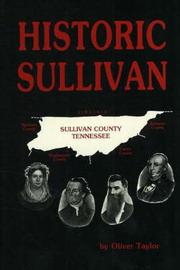 Historic Sullivan: A History of Sullivan County, Tennessee with Brief Biographies of the Makers of History by Oliver Taylor image