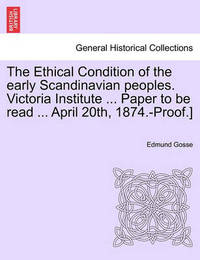 The Ethical Condition of the Early Scandinavian Peoples. Victoria Institute ... Paper to Be Read ... April 20th, 1874.-Proof.] by Edmund Gosse