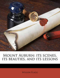 Mount Auburn: Its Scenes, Its Beauties, and Its Lessons by Wilson Flagg