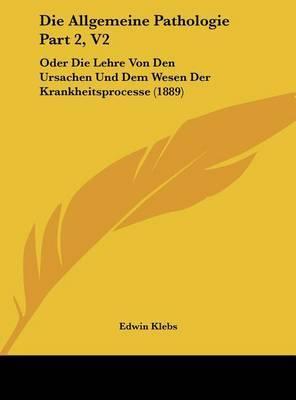 Die Allgemeine Pathologie Part 2, V2: Oder Die Lehre Von Den Ursachen Und Dem Wesen Der Krankheitsprocesse (1889) by Edwin Klebs image