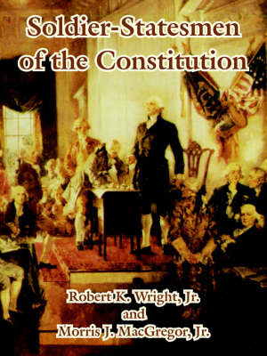 Soldier-Statesmen of the Constitution by Robert K Wright