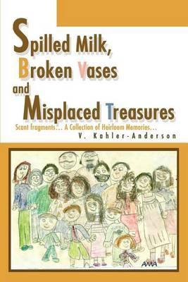 Spilled Milk, Broken Vases and Misplaced Treasures: Scant Fragments... a Collection of Heirloom Memories... by V. Kahler-Anderson