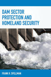 Dam Sector Protection and Homeland Security by Frank R Spellman