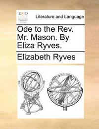 Ode to the REV. Mr. Mason. by Eliza Ryves. by Elizabeth Ryves