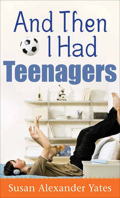 And Then I Had Teenagers by Susan Alexander Yates