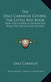 The Dale Carnegie Course, the Little Red Book: How the Course Is Conducted, What You Do at Each Session by Dale Carnegie