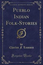 Pueblo Indian Folk-Stories (Classic Reprint) by Charles F Lummis
