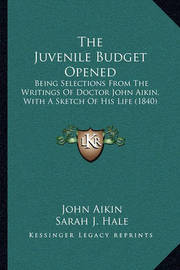 The Juvenile Budget Opened the Juvenile Budget Opened: Being Selections from the Writings of Doctor John Aikin, Witbeing Selections from the Writings of Doctor John Aikin, with a Sketch of His Life (1840) H a Sketch of His Life (1840) by John Aikin