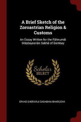 A Brief Sketch of the Zoroastrian Religion & Customs by Ervad Sheriarji Dadabhai Bharucha