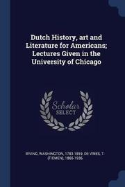 Dutch History, Art and Literature for Americans; Lectures Given in the University of Chicago by Irving Washington