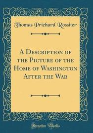 A Description of the Picture of the Home of Washington After the War (Classic Reprint) by Thomas Prichard Rossiter image