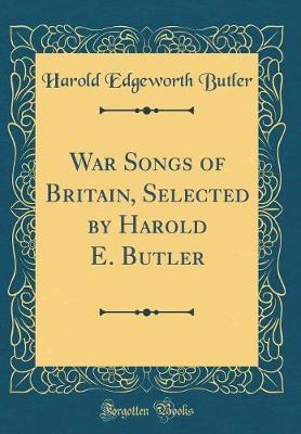 War Songs of Britain, Selected by Harold E. Butler (Classic Reprint) by Harold Edgeworth Butler