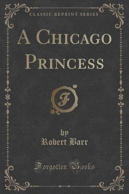 A Chicago Princess (Classic Reprint) by Robert Barr