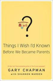 Things I Wish I'd Known Before We Became Parents by Gary Chapman