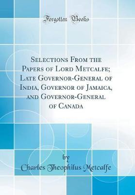 Selections from the Papers of Lord Metcalfe; Late Governor-General of India, Governor of Jamaica, and Governor-General of Canada (Classic Reprint) by Charles Theophilus Metcalfe
