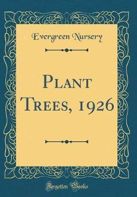 Plant Trees, 1926 (Classic Reprint) by Evergreen Nursery