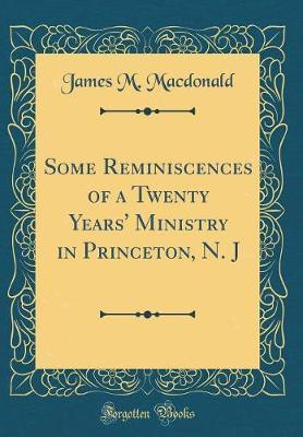 Some Reminiscences of a Twenty Years' Ministry in Princeton, N. J (Classic Reprint) by James M. MacDonald