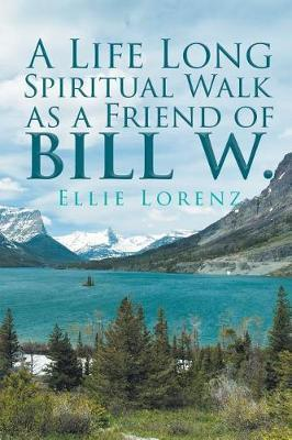 A Life Long Spiritual Walk as a Friend of Bill W. by Ellie Lorenz