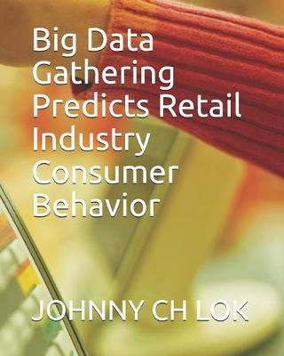 Big Data Gathering Predicts Retail Industry Consumer Behavior by Johnny Ch Lok
