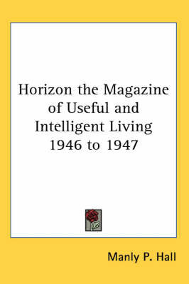 Horizon the Magazine of Useful and Intelligent Living 1946 to 1947 by Manly P. Hall