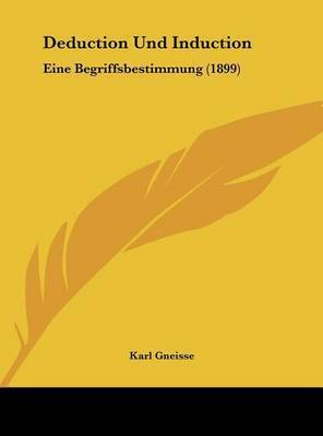 Deduction Und Induction: Eine Begriffsbestimmung (1899) by Karl Gneisse
