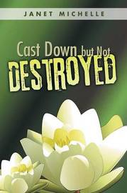 Cast Down But Not Destroyed by Janet Michelle