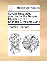 Several Discourses Preached at the Temple Church. by Tho. Sherlock, ... Volume 3 of 4 by Thomas Sherlock