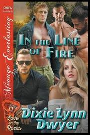 In the Line of Fire [Love on the Rocks 6] (Siren Publishing Menage Everlasting) by Dixie Lynn Dwyer image