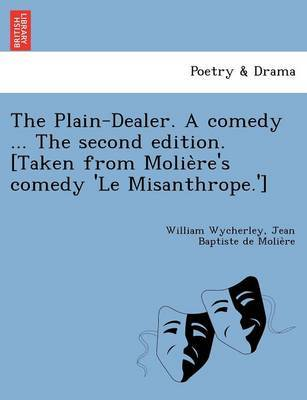 The Plain-Dealer. a Comedy ... the Second Edition. [Taken from Molie Re's Comedy 'le Misanthrope.'] by William Wycherley