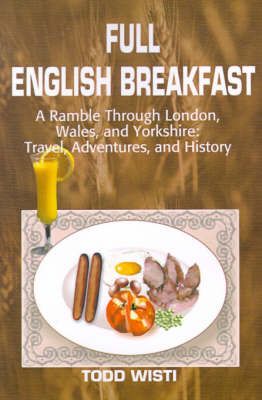 Full English Breakfast: A Ramble Through London, Wales, and Yorkshire: Travel, Adventures, and History by Todd Wisti image