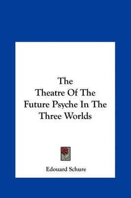 The Theatre of the Future Psyche in the Three Worlds by Edouard Schure