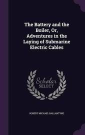 The Battery and the Boiler, Or, Adventures in the Laying of Submarine Electric Cables by Robert Michael Ballantyne image