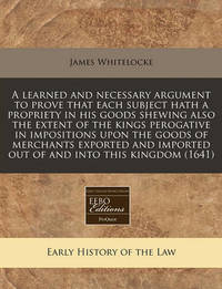 A Learned and Necessary Argument to Prove That Each Subject Hath a Propriety in His Goods Shewing Also the Extent of the Kings Perogative in Impositions Upon the Goods of Merchants Exported and Imported Out of and Into This Kingdom (1641) by James Whitelocke